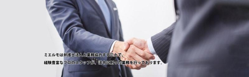ミエルモは弁護士法人と業務提携することで、経験豊富なプロのスタッフが、法令に則った業務を行っています。
